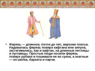 Ферязь — длинное, почти до пят, верхнее платье. Надевалась ферязь поверх кафт