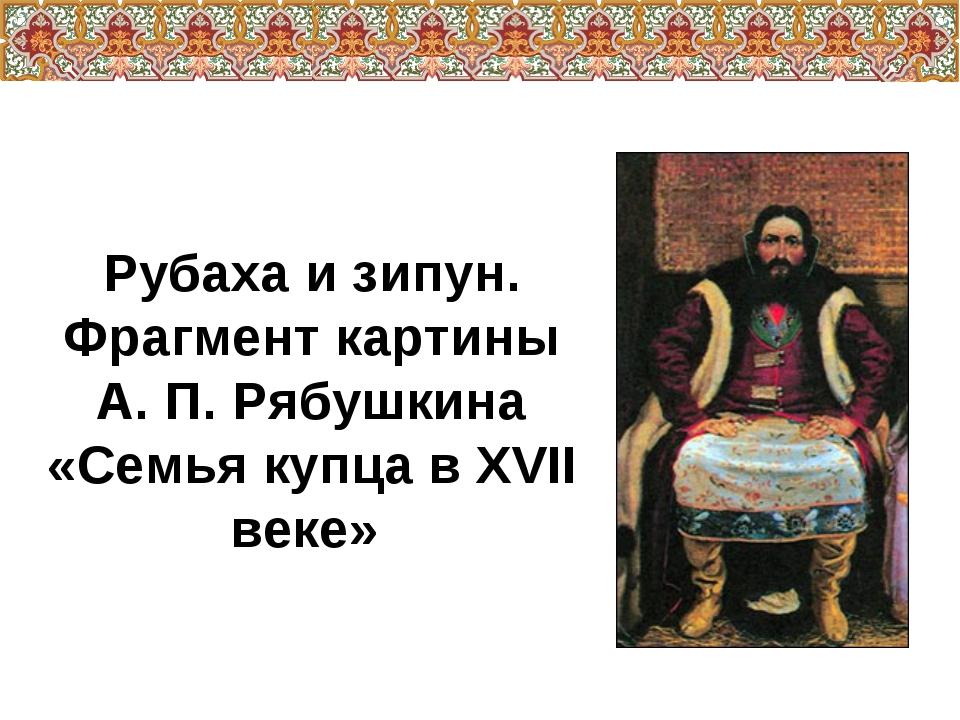 Рубаха и зипун. Фрагмент картины А. П. Рябушкина «Семья купца в XVII веке»
