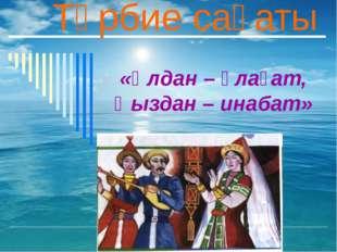 «Ұлдан – ұлағат, Қыздан – инабат» Тәрбие сағаты