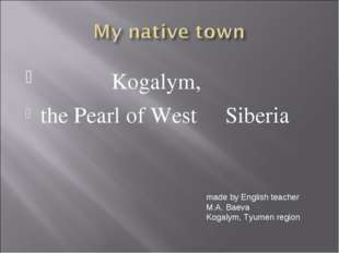 Kogalym, the Pearl of West Siberia made by English teacher M.A. Baeva Kogaly