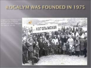 Kogalym was founded in 1975 for oil and gas production and ten years later it