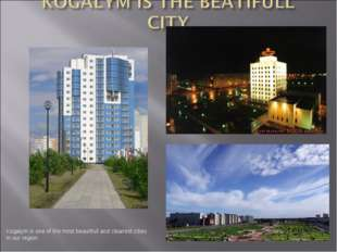 Kogalym is one of the most beautifull and cleanest cities in our region.