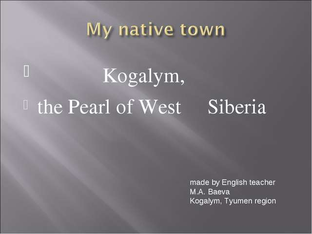Kogalym, the Pearl of West Siberia made by English teacher M.A. Baeva Kogaly...