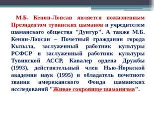 М.Б. Кенин-Лопсан является пожизненным Президентом тувинских шаманов и учред
