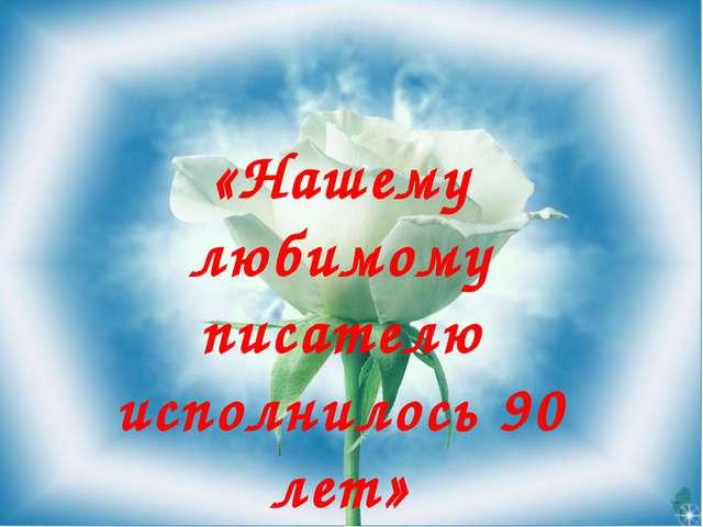 «Нашему любимому писателю исполнилось 90 лет» ПОЗДРАВЛЯЕМ!!!!