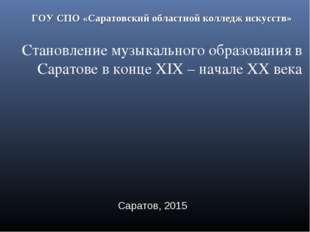 ГОУ СПО «Саратовский областной колледж искусств» Становление музыкального обр