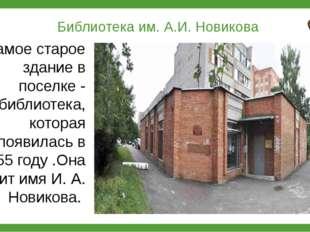 Библиотека им. А.И. Новикова Самое старое здание в поселке - библиотека, кот