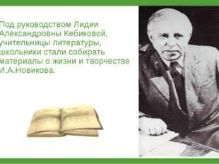 Под руководством Лидии Александровны Кебиковой, учительницы литературы, школь