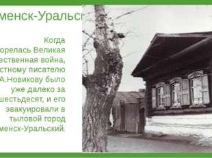Каменск-Уральск Когда разгорелась Великая Отечественная война, известному пи