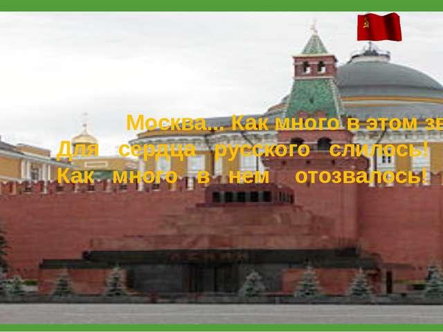 Москва... Как много в этом звуке Для сердца русского слилось! Как много...