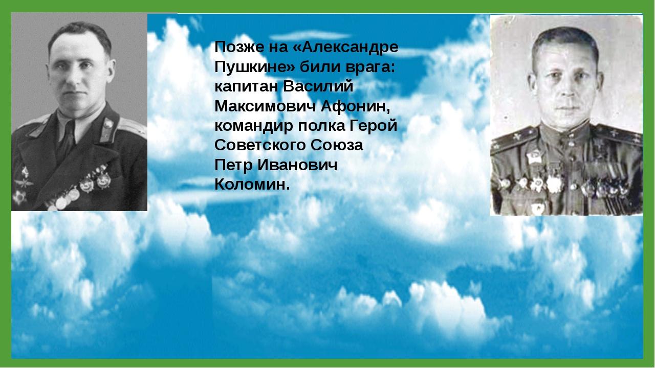 Позже на «Александре Пушкине» били врага: капитан Василий Максимович Афонин,...
