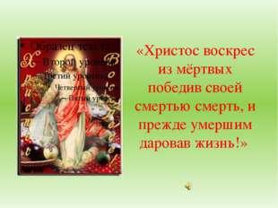 «Христос воскрес из мёртвых победив своей смертью смерть, и прежде умершим д