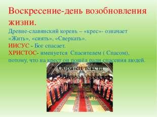 Воскресение-день возобновления жизни. Древне-славянский корень – «крес»- озна