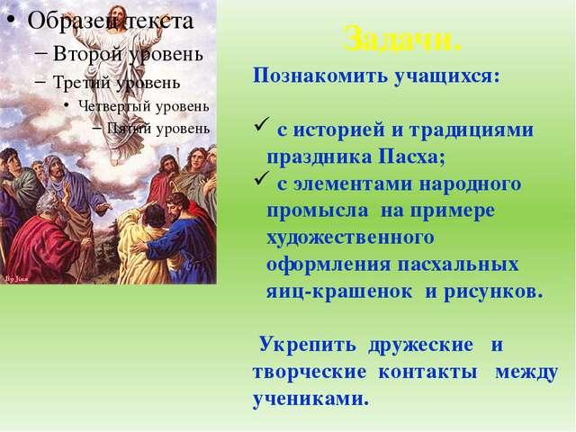 Задачи. Познакомить учащихся: с историей и традициями праздника Пасха; с элем...