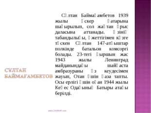 Сұлтан Баймағамбетов 1939 жылы әскер қатарына шақырылып, сол жақтан ұрыс дал
