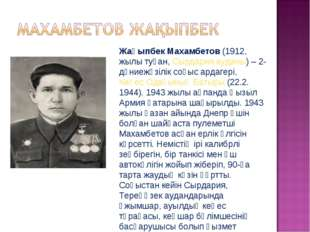 Жақыпбек Махамбетов(1912, жылы туған,Сырдария ауданы) – 2-дүниежүзілік соғы