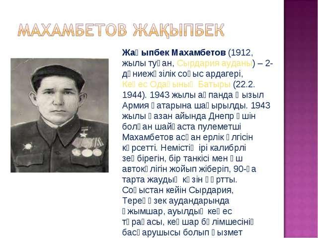 Жақыпбек Махамбетов(1912, жылы туған,Сырдария ауданы) – 2-дүниежүзілік соғы...