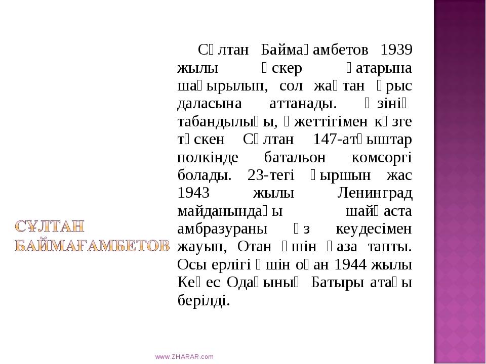 Сұлтан Баймағамбетов 1939 жылы әскер қатарына шақырылып, сол жақтан ұрыс дал...