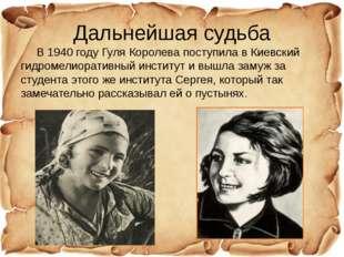 Дальнейшая судьба В 1940 году Гуля Королева поступила в Киевский гидромелиора