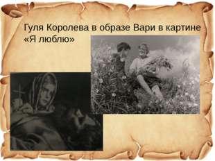 Гуля Королева в образе Вари в картине «Я люблю»