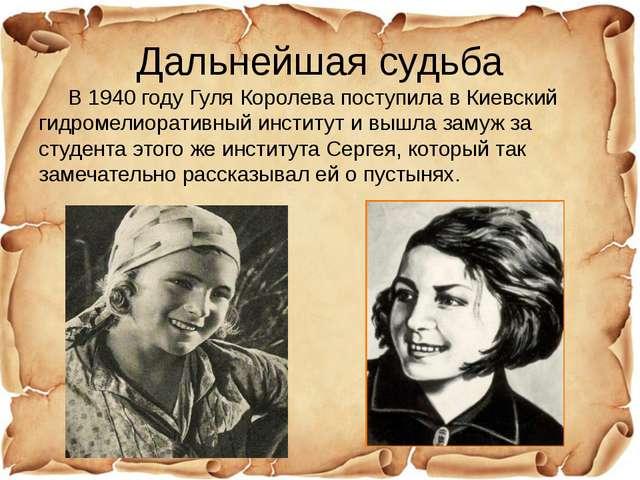 Дальнейшая судьба В 1940 году Гуля Королева поступила в Киевский гидромелиора...