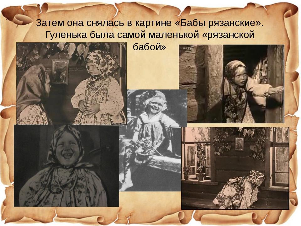 Затем она снялась в картине «Бабы рязанские». Гуленька была самой маленькой «...