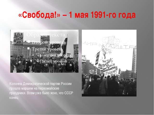 «Свобода!» – 1 мая 1991-го года Колонна Демократической партии России прошла...