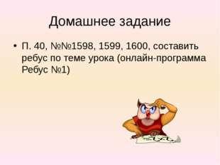 Домашнее задание П. 40, №№1598, 1599, 1600, составить ребус по теме урока (он