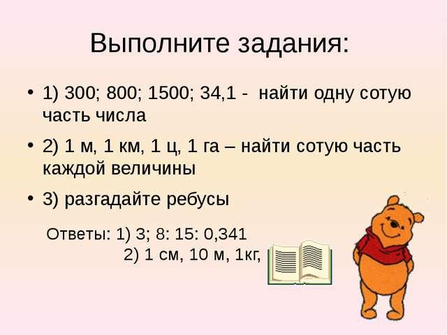 Выполните задания: 1) 300; 800; 1500; 34,1 - найти одну сотую часть числа 2)...