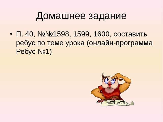 Домашнее задание П. 40, №№1598, 1599, 1600, составить ребус по теме урока (он...