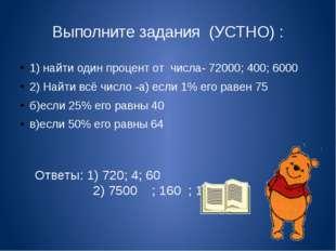Выполните задания (УСТНО) : 1) найти один процент от числа- 72000; 400; 6000