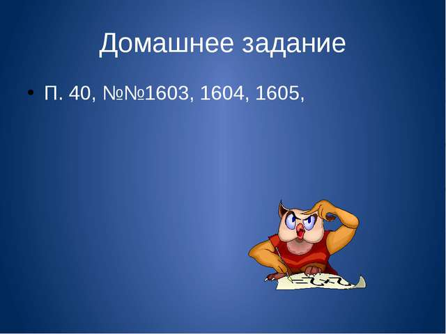 Домашнее задание П. 40, №№1603, 1604, 1605,