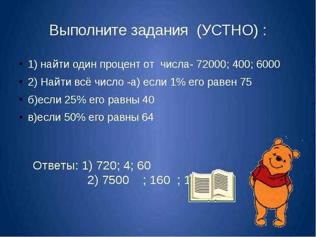 Выполните задания (УСТНО) : 1) найти один процент от числа- 72000; 400; 6000...