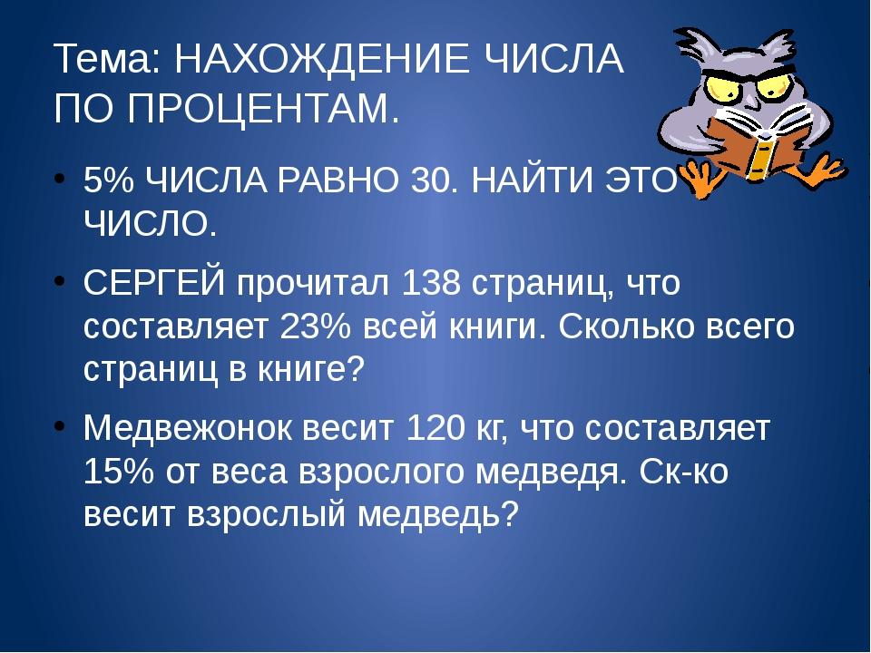 Тема: НАХОЖДЕНИЕ ЧИСЛА ПО ПРОЦЕНТАМ. 5% ЧИСЛА РАВНО 30. НАЙТИ ЭТО ЧИСЛО. СЕРГ...