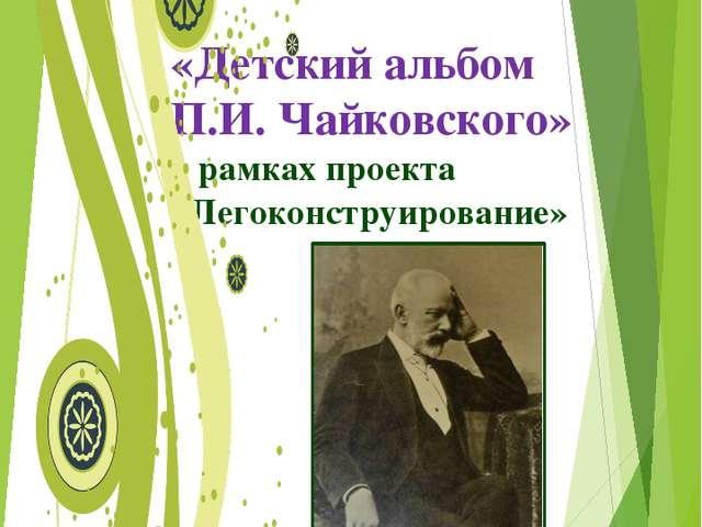 «Детский альбом П.И. Чайковского» в рамках проекта «Легоконструирование» Мун...