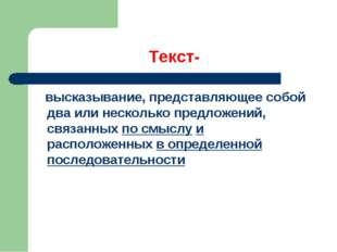 Текст- высказывание, представляющее собой два или несколько предложений, связ