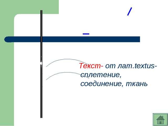 Текст- от лат.textus- сплетение, соединение, ткань