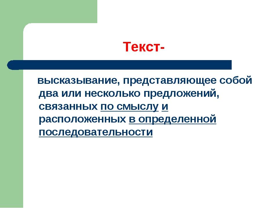 Текст- высказывание, представляющее собой два или несколько предложений, связ...