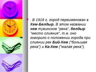 """. В 1918 г. город переименован в Хем-Белдыр. В этом названии хем тувинское """"р"""