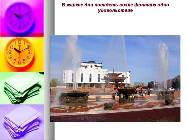 В жаркие дни посидеть возле фонтана одно удовольствие