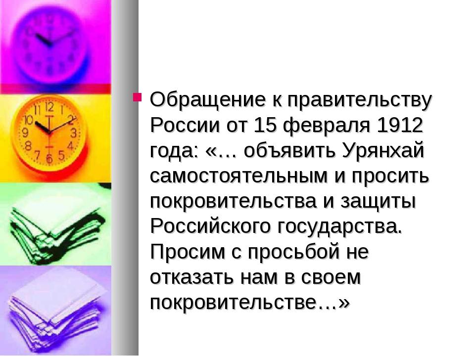 Обращение к правительству России от 15 февраля 1912 года: «… объявить Урянхай...