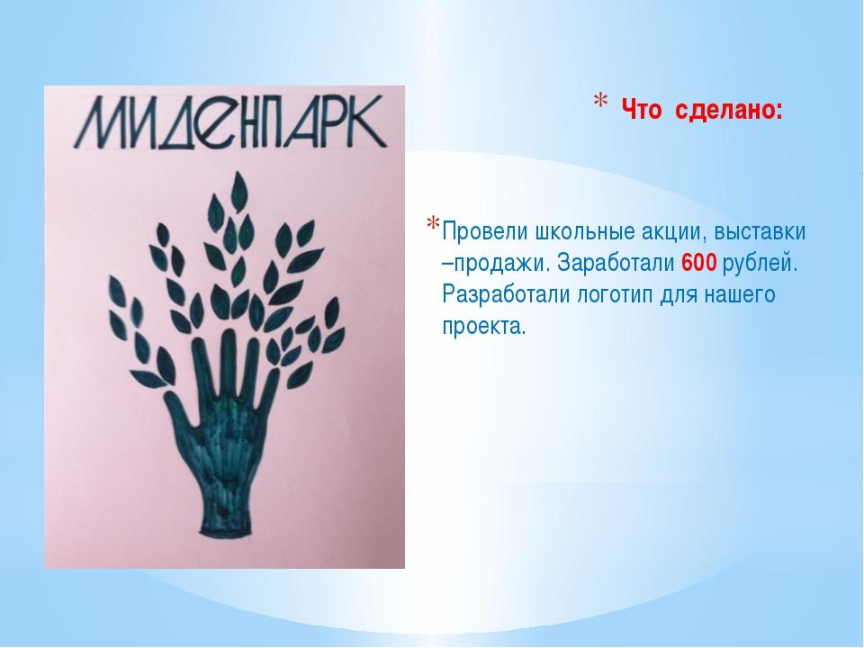 Провели школьные акции, выставки –продажи. Заработали 600 рублей. Разработали...