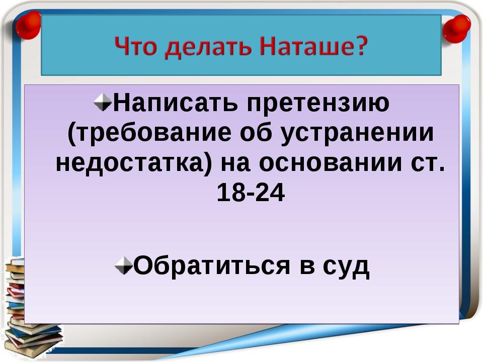 Написать претензию (требование об устранении недостатка) на основании ст. 18-...