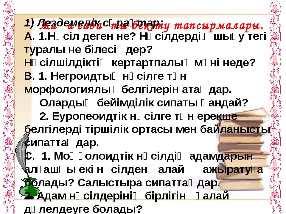 Жаңа сабақты бекіту тапсырмалары. 1) Лездемелік сұрақтар: А. 1.Нәсіл деген не...