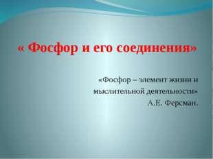 « Фосфор и его соединения» «Фосфор – элемент жизни и мыслительной деятельност