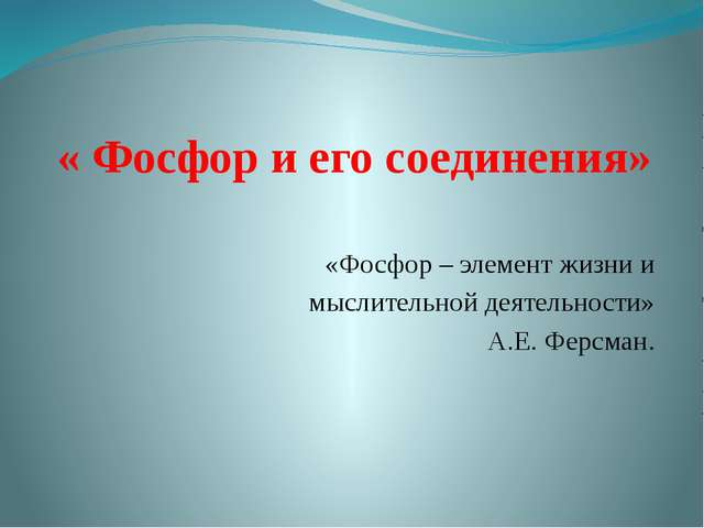« Фосфор и его соединения» «Фосфор – элемент жизни и мыслительной деятельност...