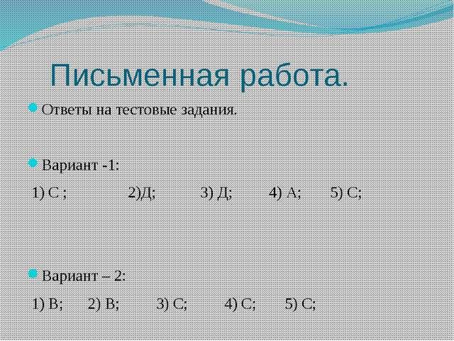 Письменная работа. Ответы на тестовые задания. Вариант -1: 1) С ; 2)Д; 3) Д;...