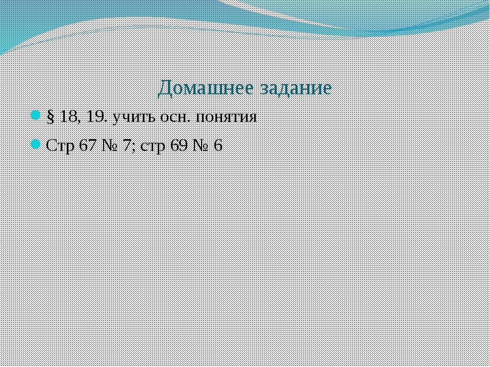 Домашнее задание § 18, 19. учить осн. понятия Стр 67 № 7; стр 69 № 6