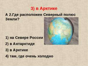 3) в Арктике А 2.Где расположен Северный полюс Земли? 1) на Севере России 2)