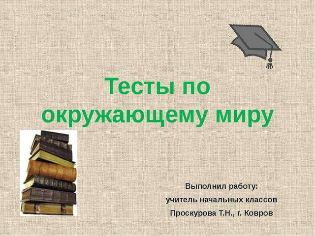 Тесты по окружающему миру Выполнил работу: учитель начальных классов Проскуро...